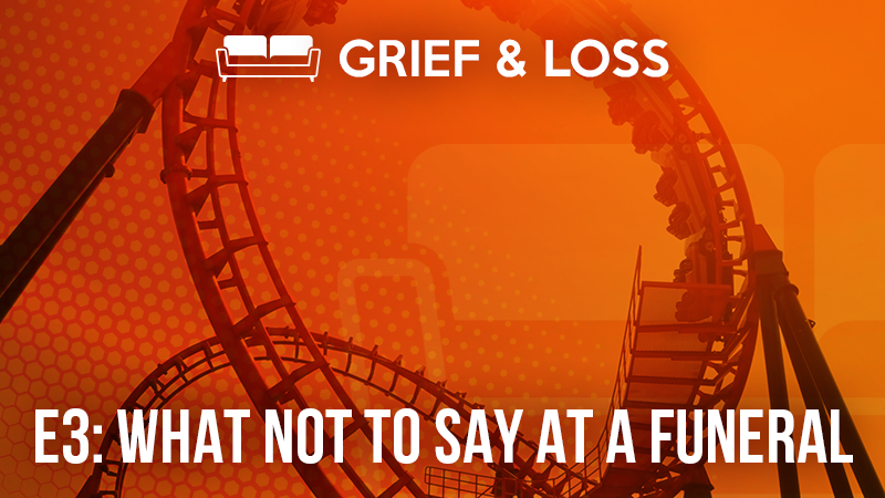 Grief & Loss – 3: What Not to Say at a Funeral
