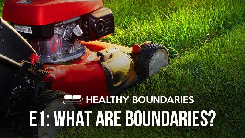 Healthy Boundaries 1: What Are Boundaries?