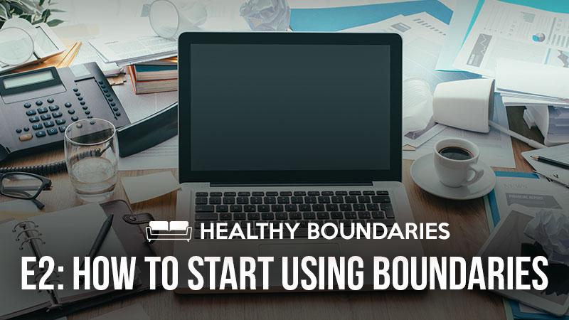 Healthy Boundaries 2: How to Start Using Boundaries