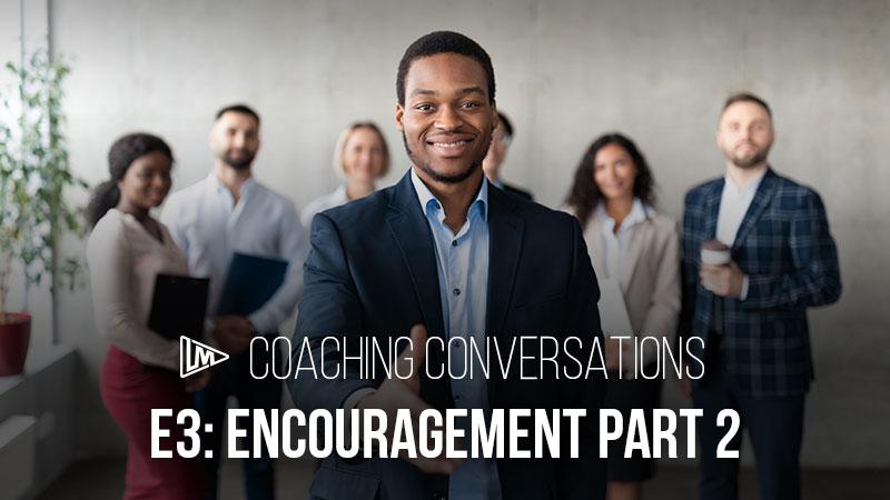 Coaching Conversations 3: Encouragement Part 2