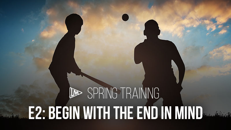 Spring Training 2: Begin with the End in Mind
