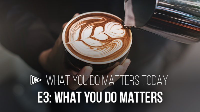 What You Do Matters Today 3: What You Do Matters