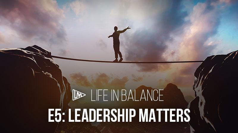 Life in Balance 5: Leadership Matters